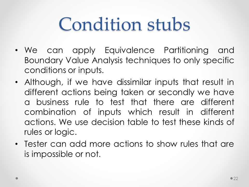 Condition stubs We can apply Equivalence Partitioning and Boundary Value Analysis techniques to only specific conditions or inputs.