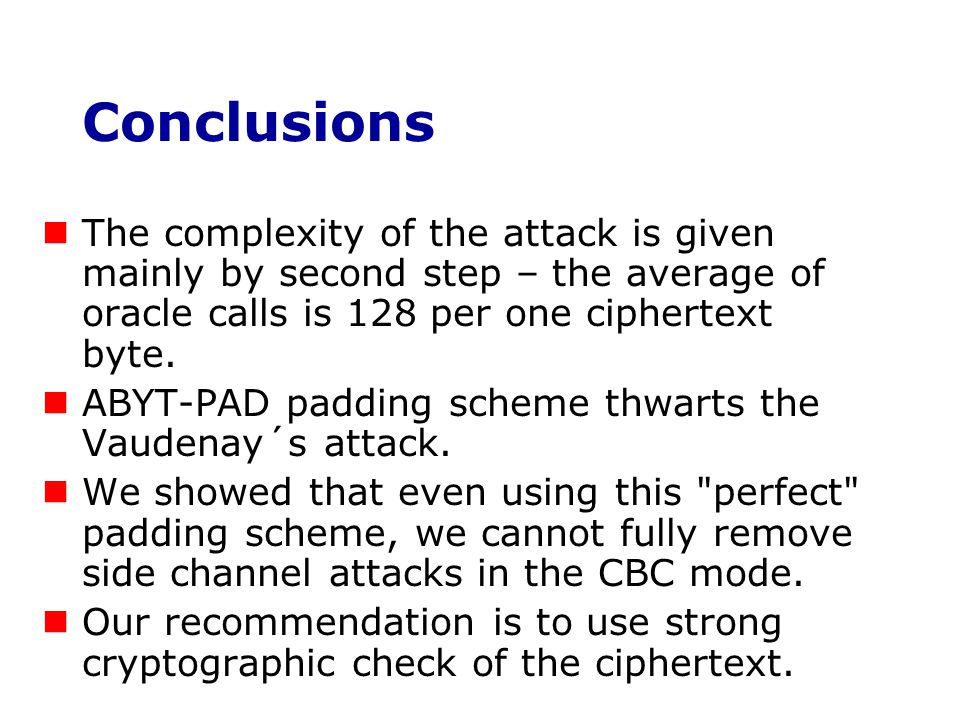 Conclusions The complexity of the attack is given mainly by second step – the average of oracle calls is 128 per one ciphertext byte.