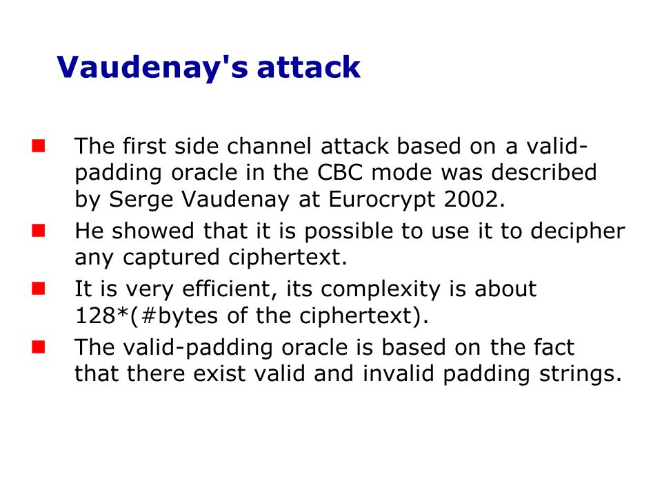 Vaudenay s attack The first side channel attack based on a valid-padding oracle in the CBC mode was described by Serge Vaudenay at Eurocrypt 2002.