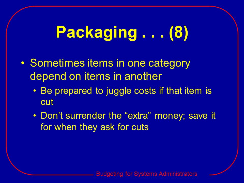 Packaging (8) Sometimes items in one category depend on items in another. Be prepared to juggle costs if that item is cut.
