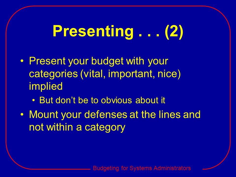 Presenting . . . (2)Present your budget with your categories (vital, important, nice) implied. But don't be to obvious about it.