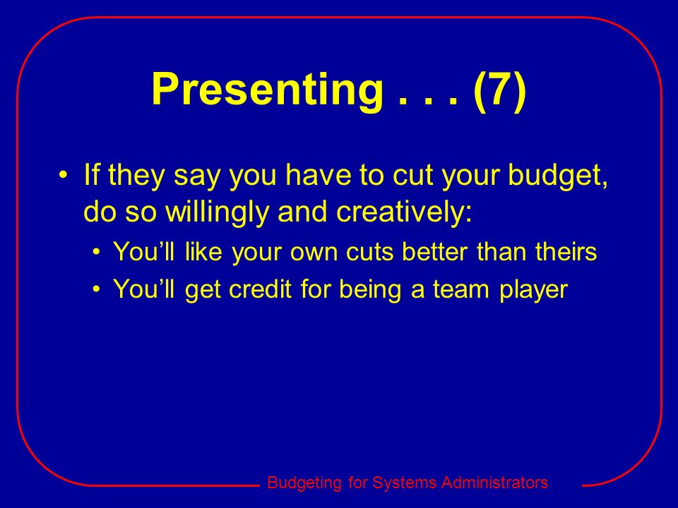 Presenting . . . (7) If they say you have to cut your budget, do so willingly and creatively: You'll like your own cuts better than theirs.