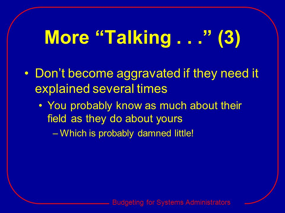 More Talking (3) Don't become aggravated if they need it explained several times.