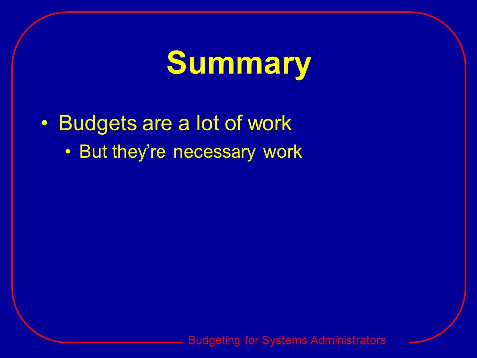 Summary Budgets are a lot of work But they're necessary work