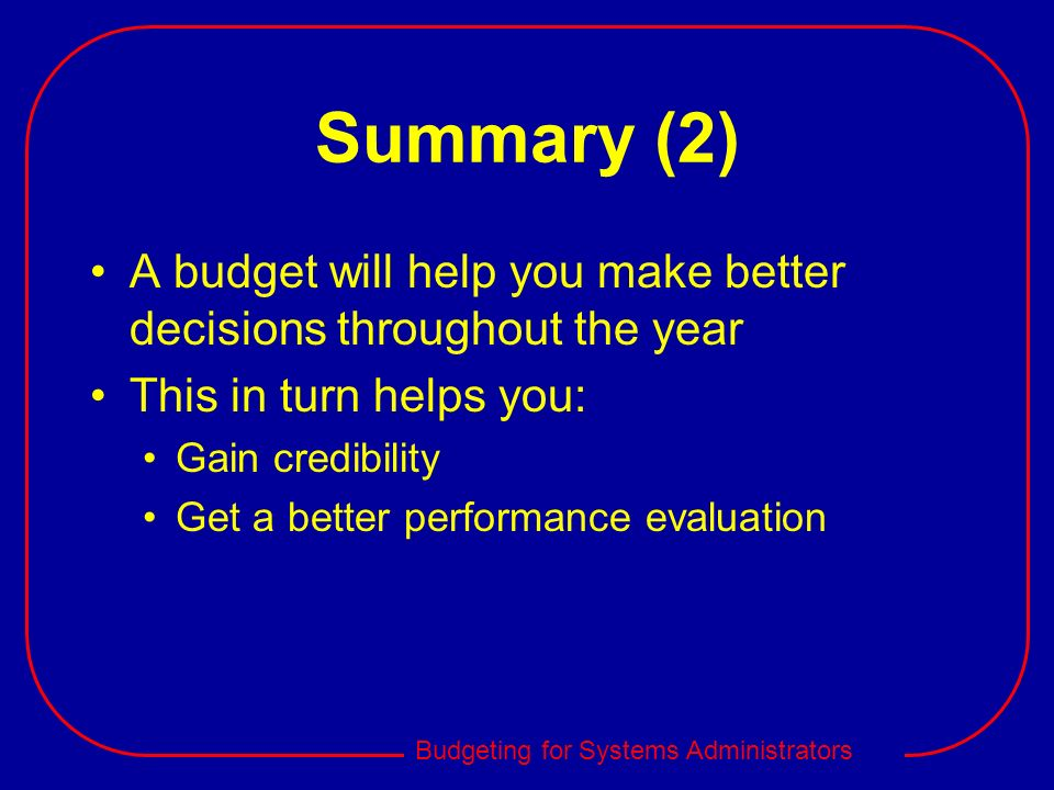 Summary (2) A budget will help you make better decisions throughout the year. This in turn helps you: