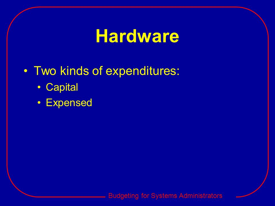 Hardware Two kinds of expenditures: Capital Expensed