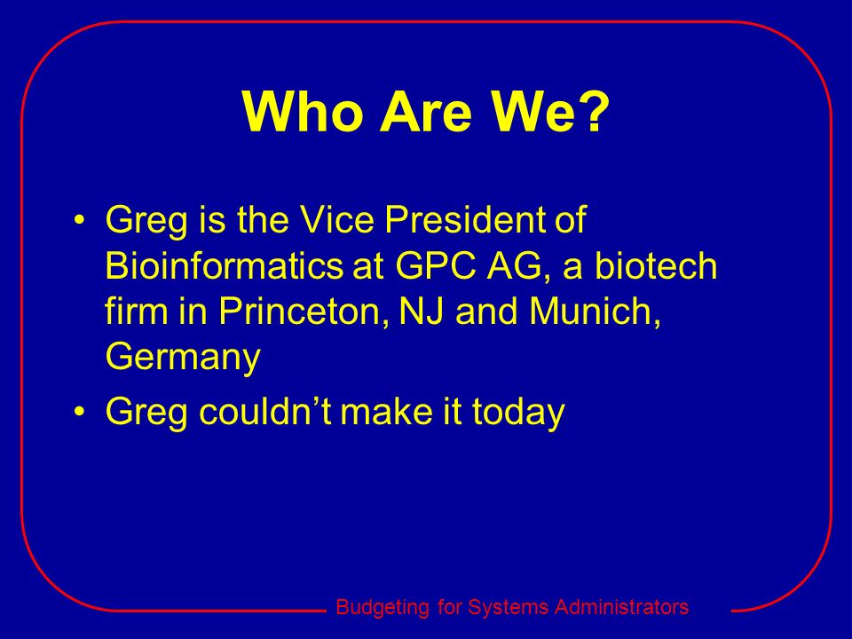Who Are We Greg is the Vice President of Bioinformatics at GPC AG, a biotech firm in Princeton, NJ and Munich, Germany.