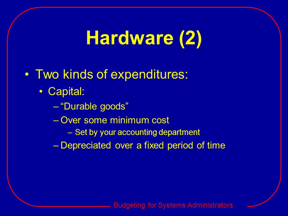 Hardware (2) Two kinds of expenditures: Capital: Durable goods
