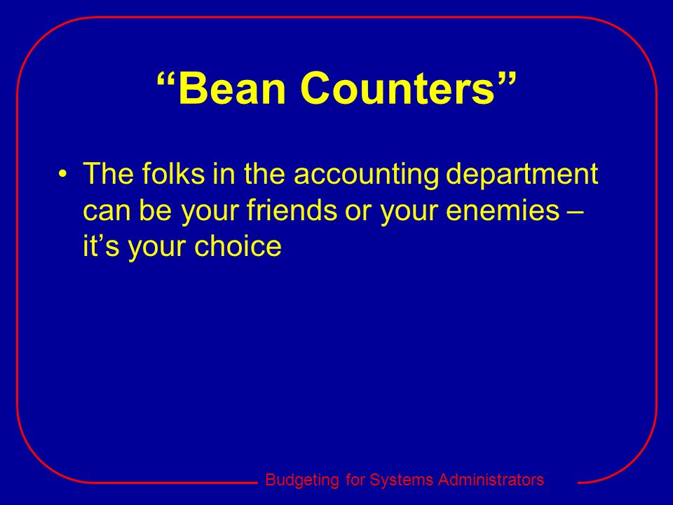 Bean Counters The folks in the accounting department can be your friends or your enemies – it's your choice.