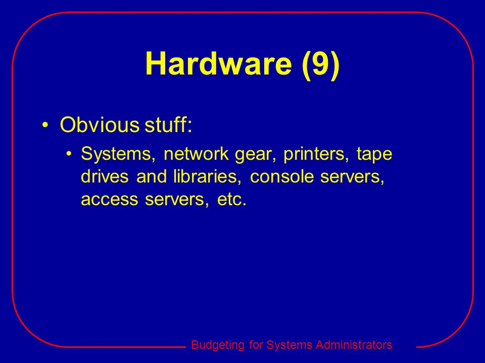 Hardware (9) Obvious stuff: