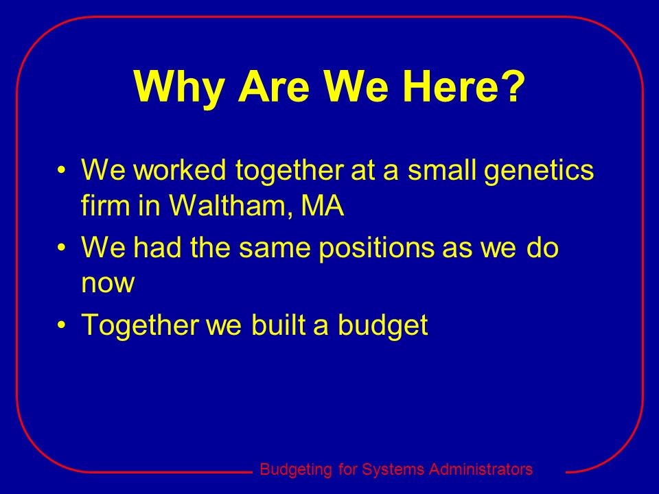 Why Are We Here We worked together at a small genetics firm in Waltham, MA. We had the same positions as we do now.