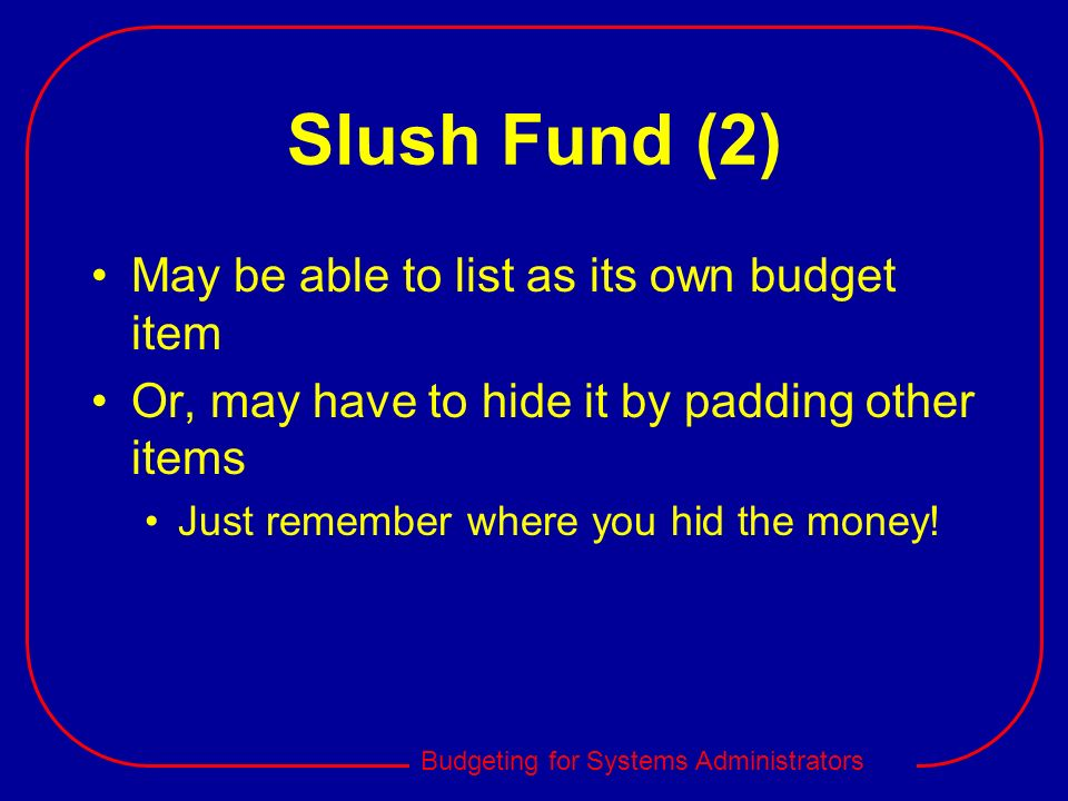 Slush Fund (2) May be able to list as its own budget item