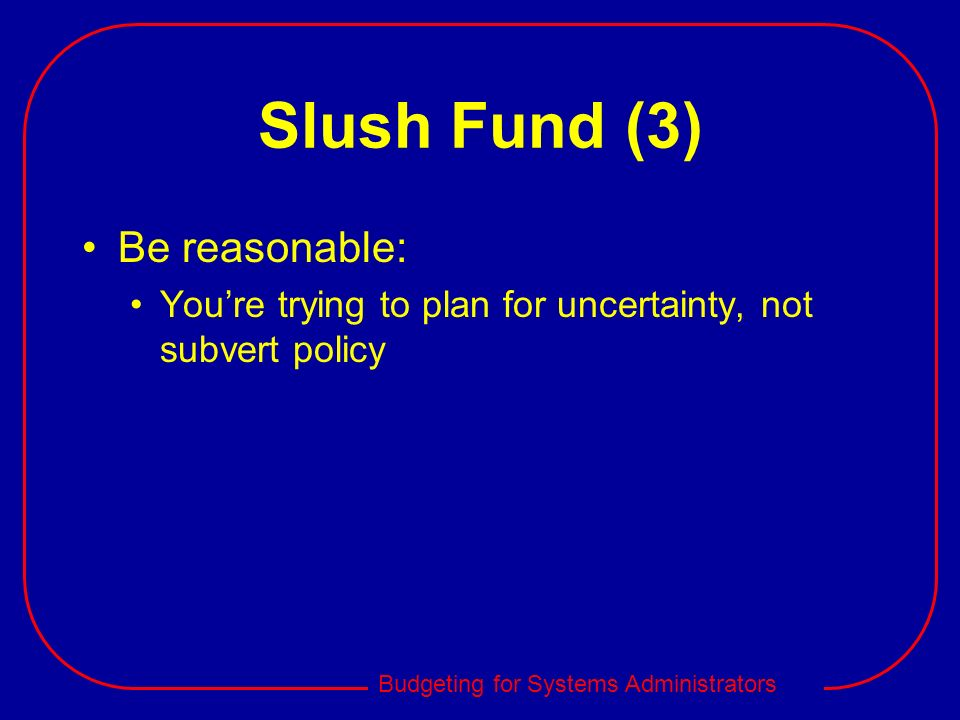 Slush Fund (3) Be reasonable: