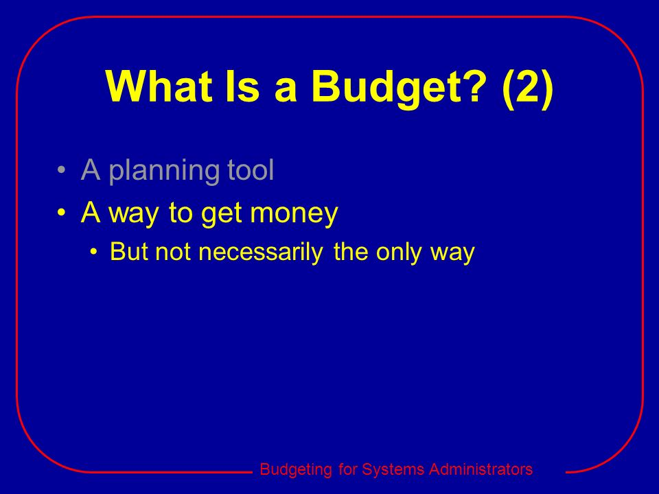 What Is a Budget (2) A planning tool A way to get money