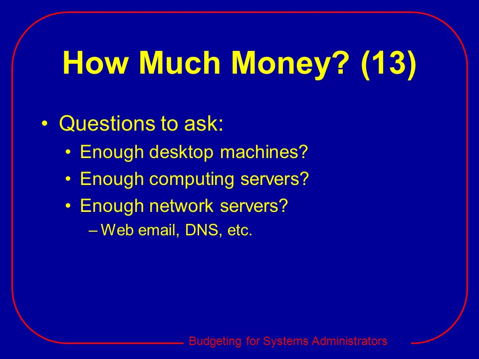 How Much Money (13) Questions to ask: Enough desktop machines