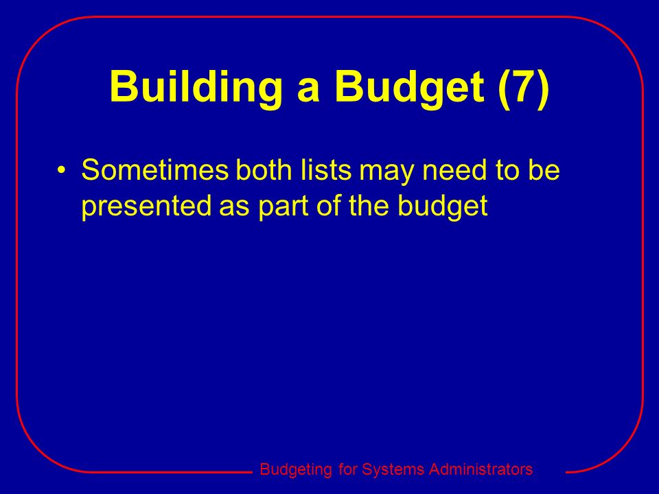 Building a Budget (7) Sometimes both lists may need to be presented as part of the budget
