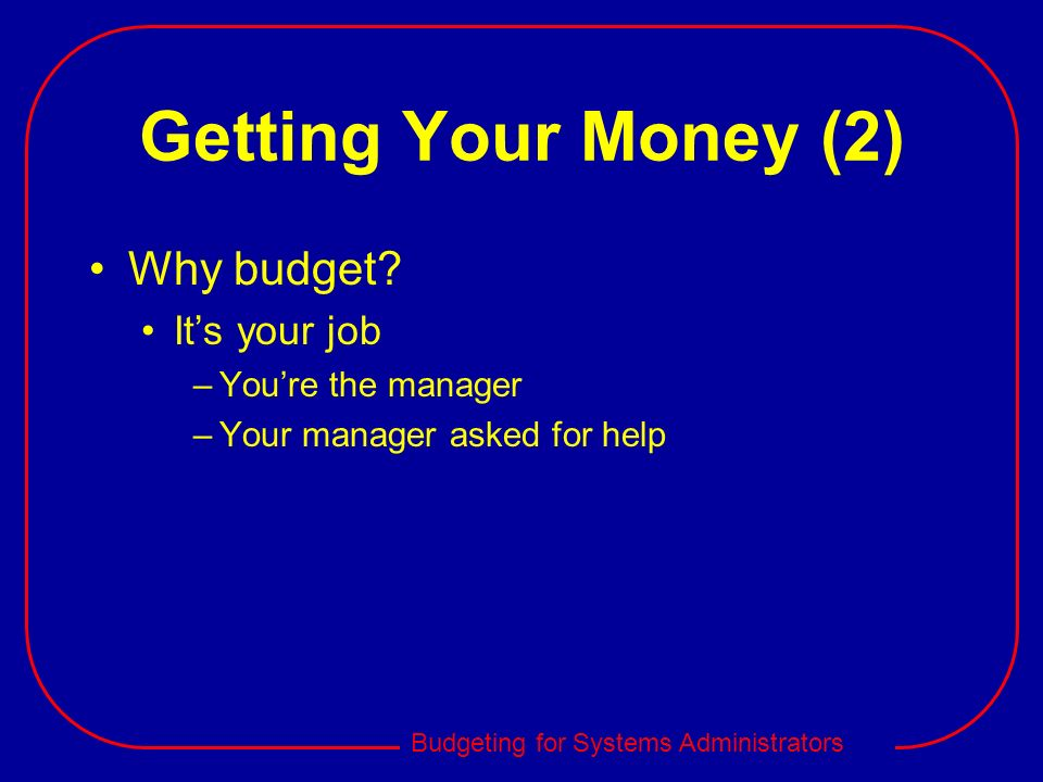 Getting Your Money (2) Why budget It's your job You're the manager