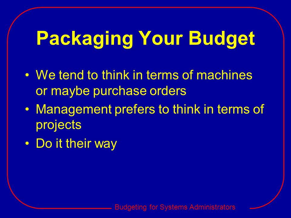 Packaging Your BudgetWe tend to think in terms of machines or maybe purchase orders. Management prefers to think in terms of projects.