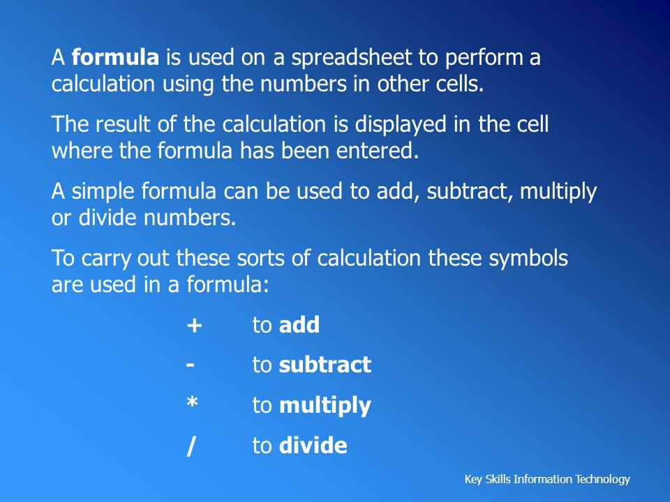 A formula is used on a spreadsheet to perform a calculation using the numbers in other cells.