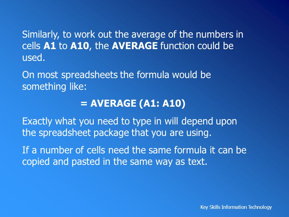 Similarly, to work out the average of the numbers in cells A1 to A10, the AVERAGE function could be used.