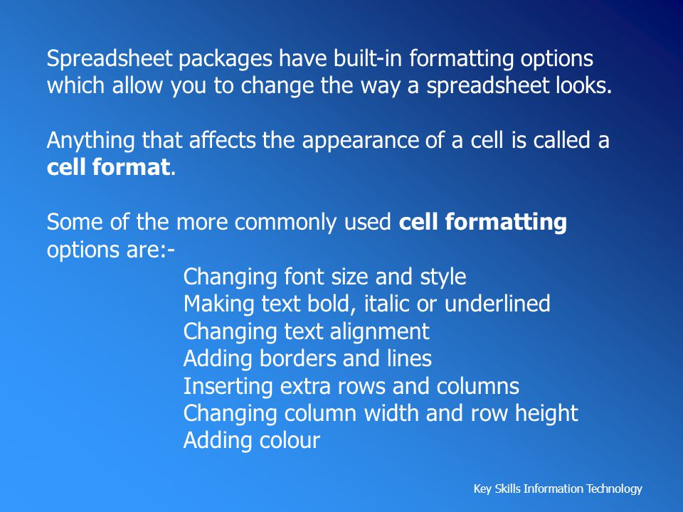 Spreadsheet packages have built-in formatting options which allow you to change the way a spreadsheet looks.