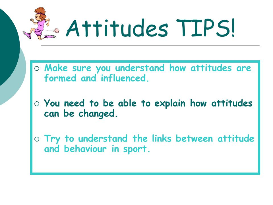 Attitudes TIPS! Make sure you understand how attitudes are formed and influenced. You need to be able to explain how attitudes can be changed.