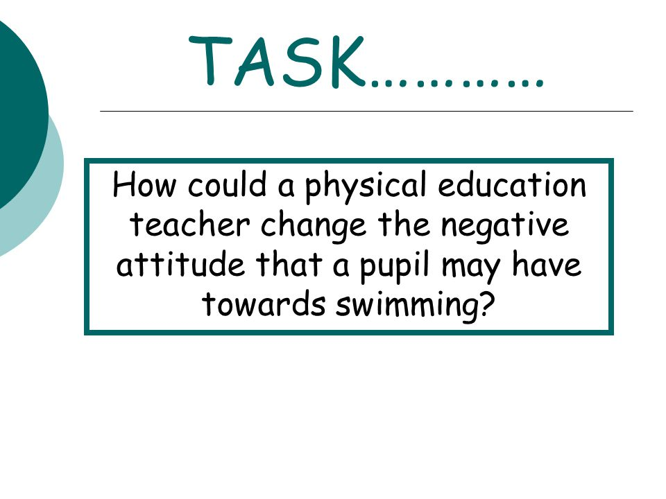 TASK………… How could a physical education teacher change the negative attitude that a pupil may have towards swimming