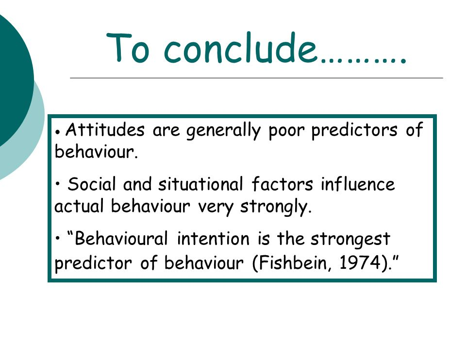 To conclude………. Attitudes are generally poor predictors of behaviour. Social and situational factors influence actual behaviour very strongly.