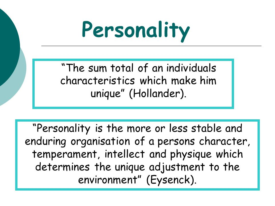 Personality The sum total of an individuals characteristics which make him unique (Hollander).