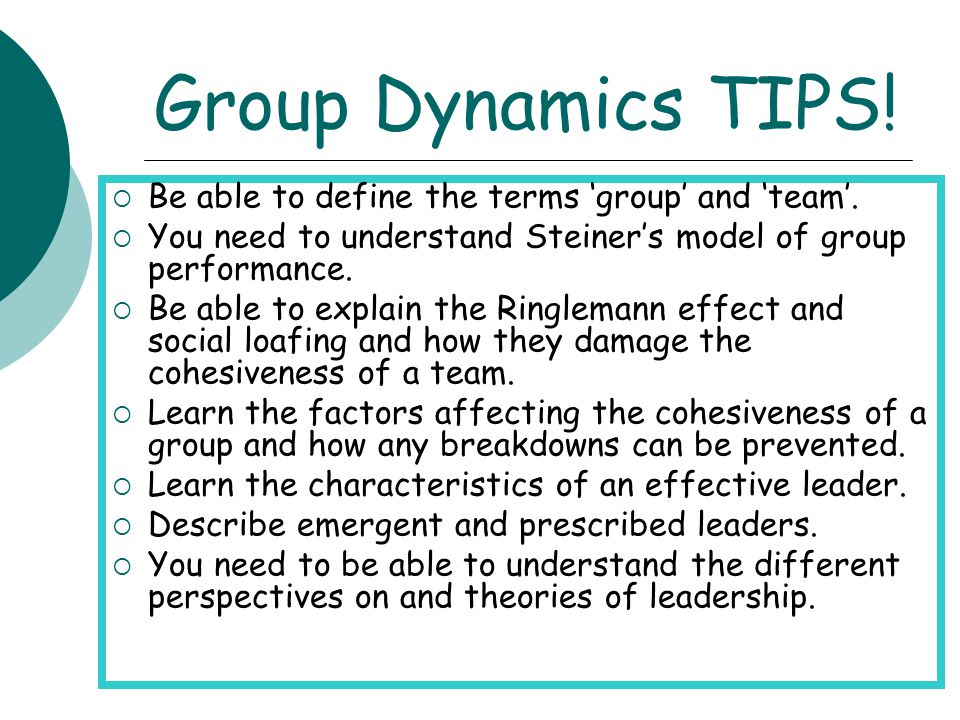 Group Dynamics TIPS! Be able to define the terms 'group' and 'team'.