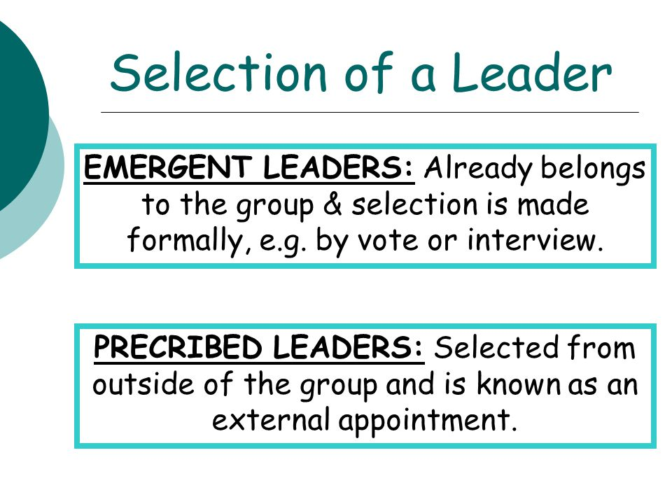 Selection of a Leader EMERGENT LEADERS: Already belongs to the group & selection is made formally, e.g. by vote or interview.