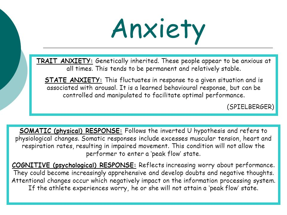 Anxiety TRAIT ANXIETY: Genetically inherited. These people appear to be anxious at all times. This tends to be permanent and relatively stable.