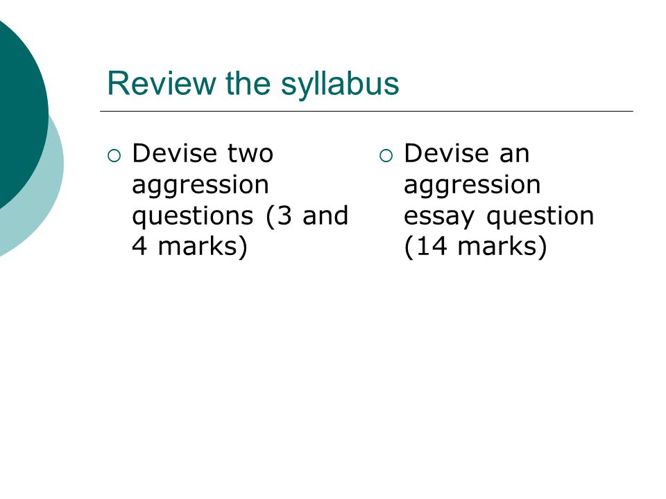 Review the syllabus Devise two aggression questions (3 and 4 marks)