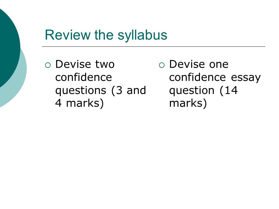 Review the syllabus Devise two confidence questions (3 and 4 marks)