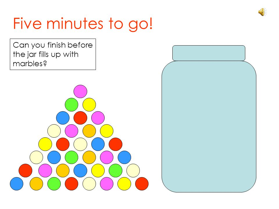 Five minutes to go! Can you finish before the jar fills up with marbles