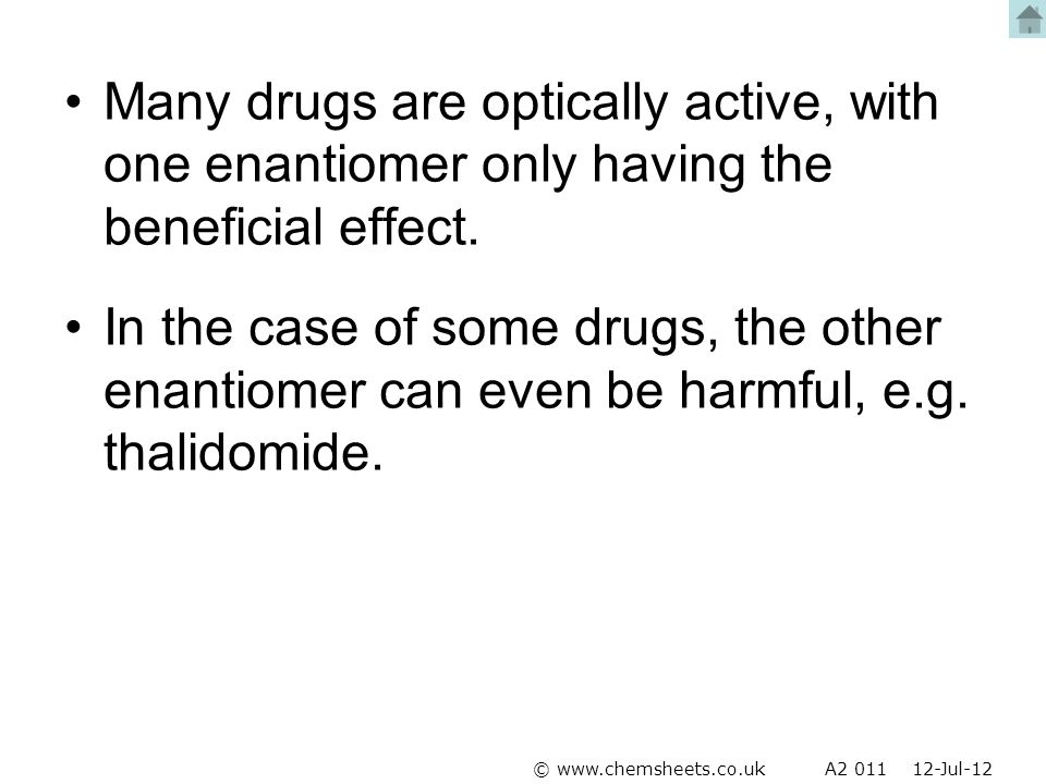 Many drugs are optically active, with one enantiomer only having the beneficial effect.