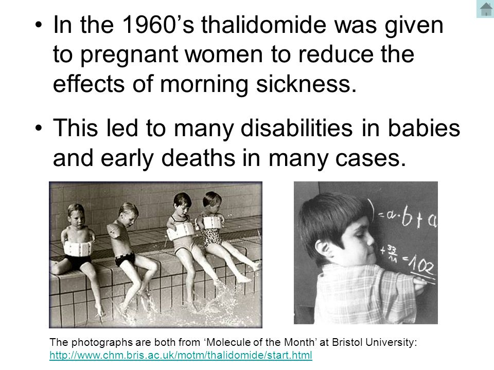 In the 1960's thalidomide was given to pregnant women to reduce the effects of morning sickness.