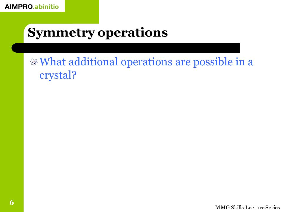 Symmetry operations What additional operations are possible in a crystal MMG Skills Lecture Series