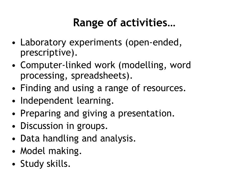 Range of activities… Laboratory experiments (open-ended, prescriptive). Computer-linked work (modelling, word processing, spreadsheets).