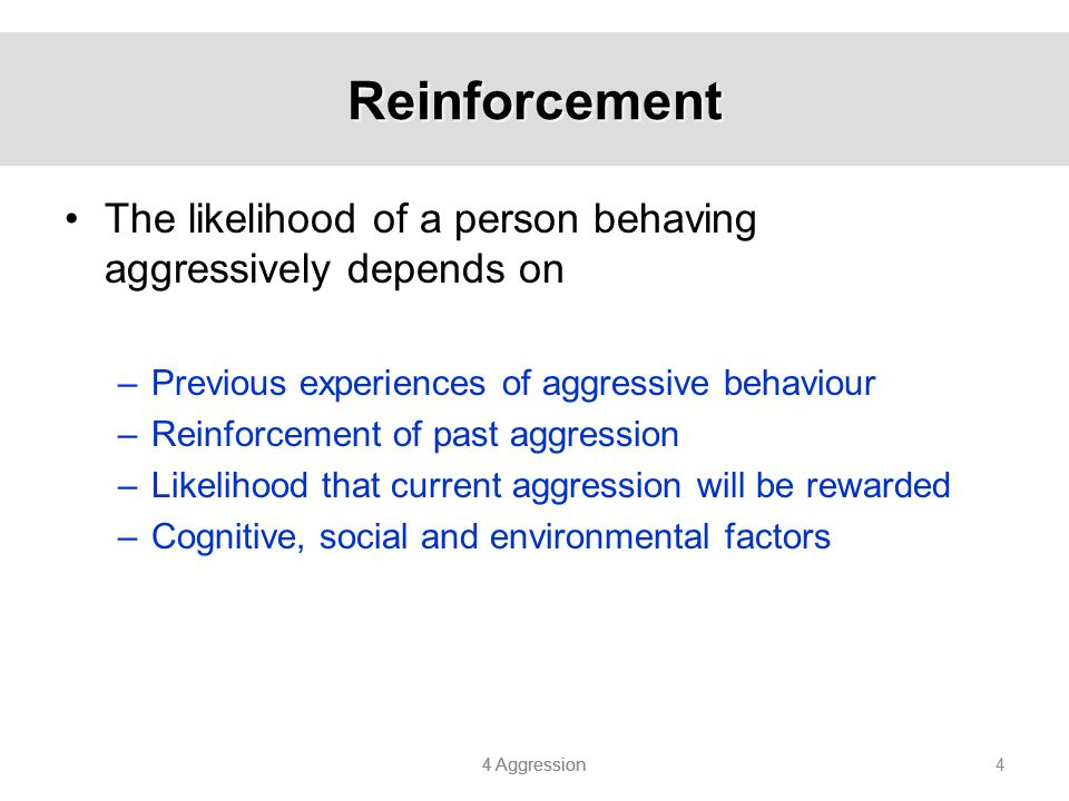 Reinforcement The likelihood of a person behaving aggressively depends on. Previous experiences of aggressive behaviour.