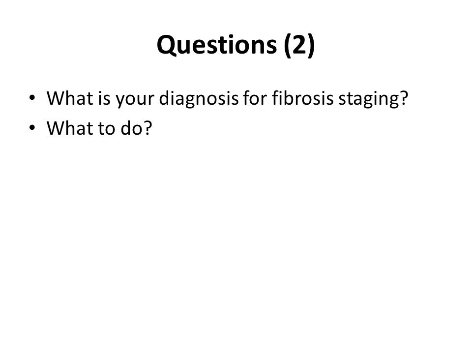 Questions (2) What is your diagnosis for fibrosis staging What to do