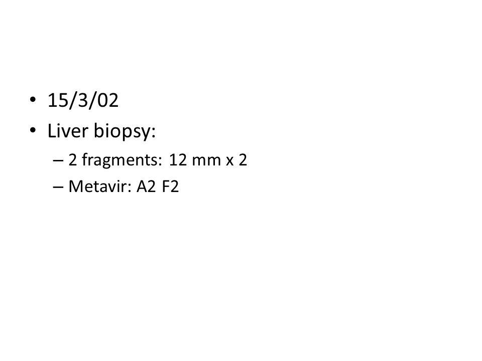 15/3/02 Liver biopsy: 2 fragments: 12 mm x 2 Metavir: A2 F2