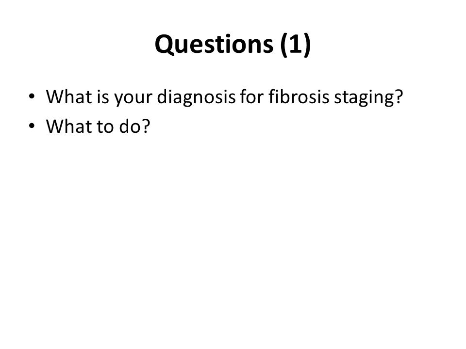 Questions (1) What is your diagnosis for fibrosis staging What to do