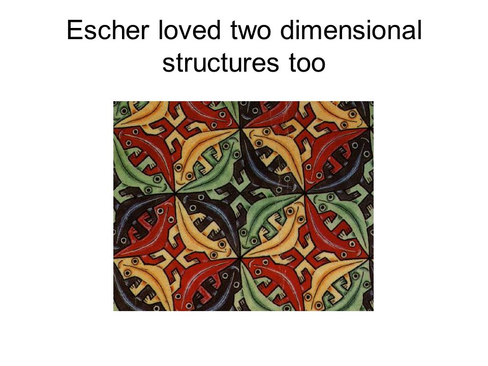 Escher loved two dimensional structures too
