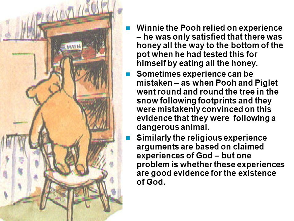 Winnie the Pooh relied on experience – he was only satisfied that there was honey all the way to the bottom of the pot when he had tested this for himself by eating all the honey.