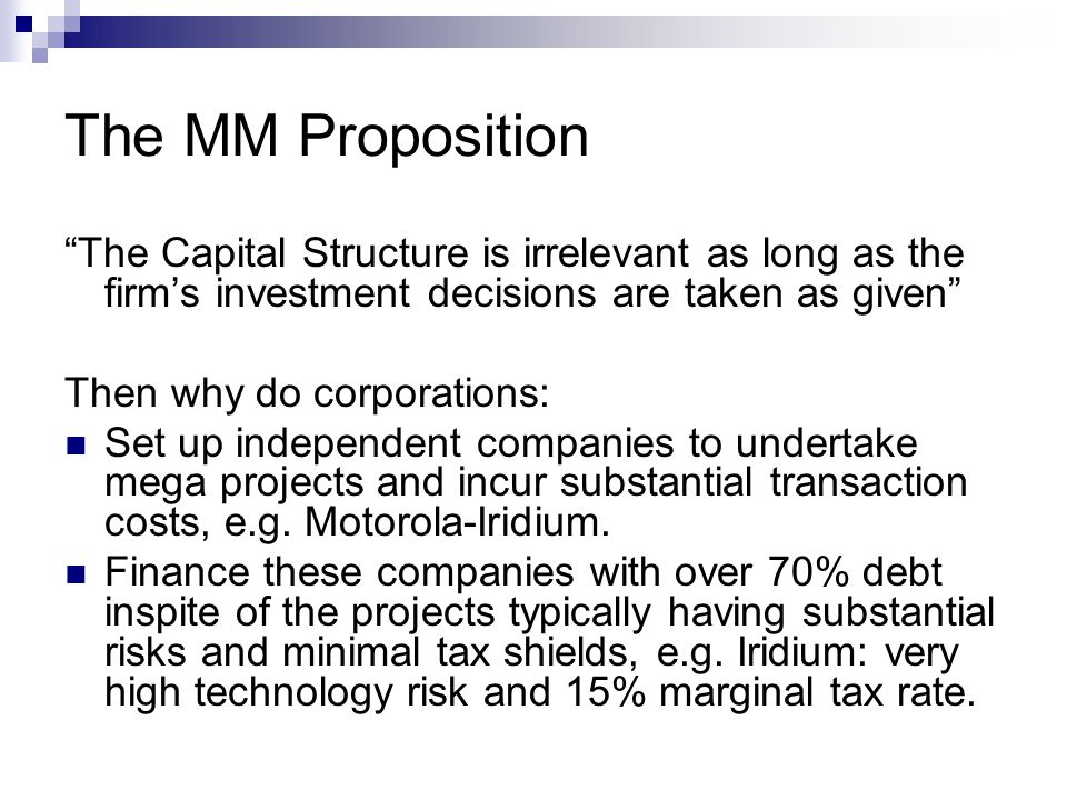 The MM Proposition The Capital Structure is irrelevant as long as the firm's investment decisions are taken as given