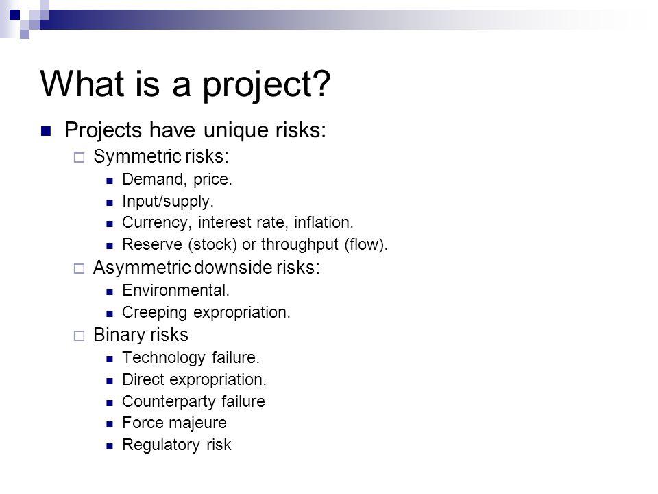 What is a project Projects have unique risks: Symmetric risks:
