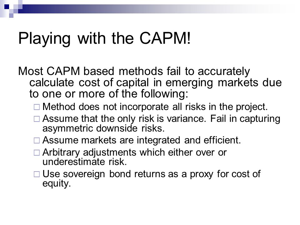 Playing with the CAPM! Most CAPM based methods fail to accurately calculate cost of capital in emerging markets due to one or more of the following: