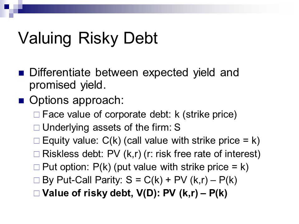 Valuing Risky Debt Differentiate between expected yield and promised yield. Options approach: Face value of corporate debt: k (strike price)