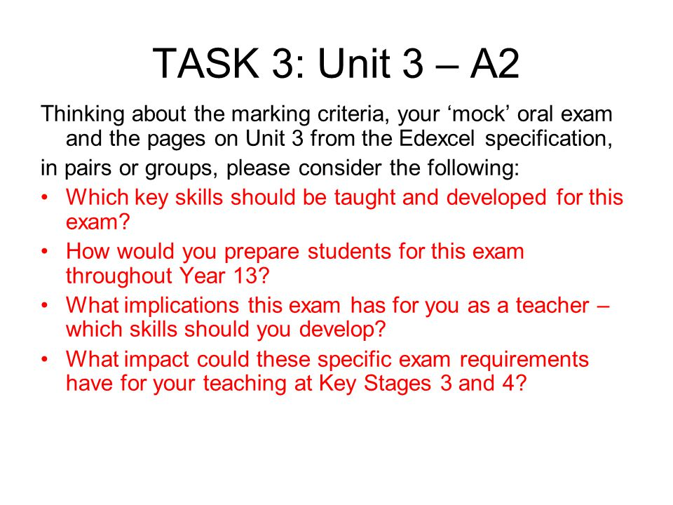 TASK 3: Unit 3 – A2 Thinking about the marking criteria, your 'mock' oral exam and the pages on Unit 3 from the Edexcel specification,